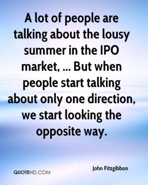 A lot of people are talking about the lousy summer in the IPO market, ... But when people start talking about only one direction, we start looking the opposite way.
