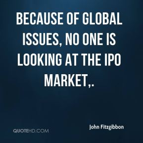 Because of global issues, no one is looking at the IPO market.