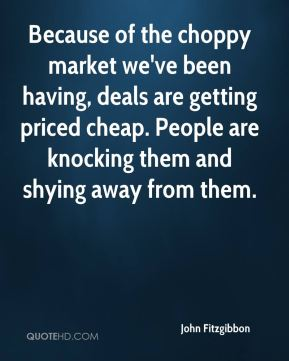 Because of the choppy market we've been having, deals are getting priced cheap. People are knocking them and shying away from them.