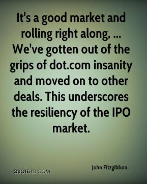 It's a good market and rolling right along, ... We've gotten out of the grips of dot.com insanity and moved on to other deals. This underscores the resiliency of the IPO market.