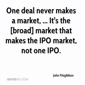 One deal never makes a market, ... It's the [broad] market that makes the IPO market, not one IPO.