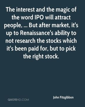 John Fitzgibbon  - The interest and the magic of the word IPO will attract people, ... But after market, it's up to Renaissance's ability to not research the stocks which it's been paid for, but to pick the right stock.