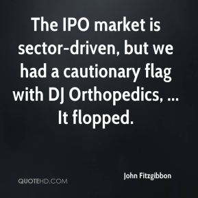 The IPO market is sector-driven, but we had a cautionary flag with DJ Orthopedics, ... It flopped.