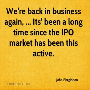 We're back in business again, ... Its' been a long time since the IPO market has been this active.