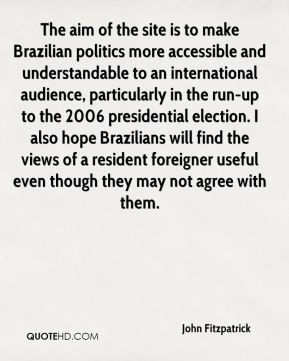 John Fitzpatrick  - The aim of the site is to make Brazilian politics more accessible and understandable to an international audience, particularly in the run-up to the 2006 presidential election. I also hope Brazilians will find the views of a resident foreigner useful even though they may not agree with them.