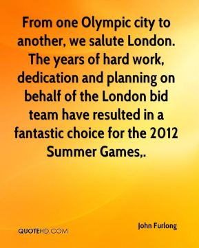 John Furlong  - From one Olympic city to another, we salute London. The years of hard work, dedication and planning on behalf of the London bid team have resulted in a fantastic choice for the 2012 Summer Games.