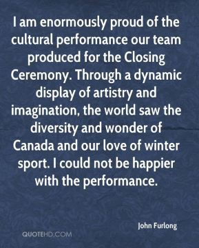 John Furlong  - I am enormously proud of the cultural performance our team produced for the Closing Ceremony. Through a dynamic display of artistry and imagination, the world saw the diversity and wonder of Canada and our love of winter sport. I could not be happier with the performance.