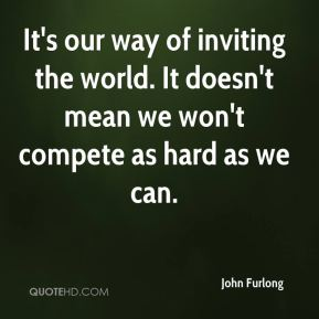It's our way of inviting the world. It doesn't mean we won't compete as hard as we can.