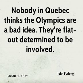 John Furlong  - Nobody in Quebec thinks the Olympics are a bad idea. They're flat-out determined to be involved.