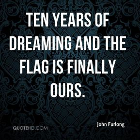 John Furlong  - Ten years of dreaming and the flag is finally ours.