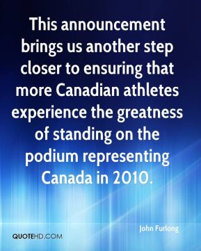 John Furlong  - This announcement brings us another step closer to ensuring that more Canadian athletes experience the greatness of standing on the podium representing Canada in 2010.