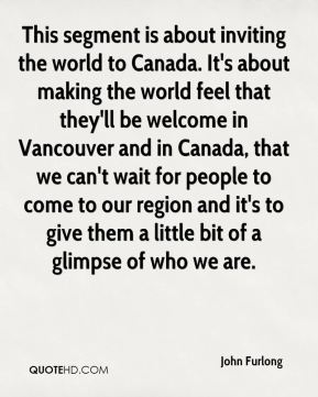 John Furlong  - This segment is about inviting the world to Canada. It's about making the world feel that they'll be welcome in Vancouver and in Canada, that we can't wait for people to come to our region and it's to give them a little bit of a glimpse of who we are.