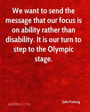 John Furlong  - We want to send the message that our focus is on ability rather than disability. It is our turn to step to the Olympic stage.
