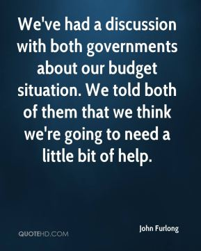 John Furlong  - We've had a discussion with both governments about our budget situation. We told both of them that we think we're going to need a little bit of help.