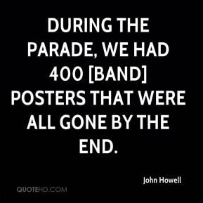 During the parade, we had 400 [band] posters that were all gone by the end.