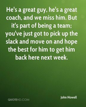 He's a great guy, he's a great coach, and we miss him. But it's part of being a team; you've just got to pick up the slack and move on and hope the best for him to get him back here next week.