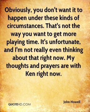 Obviously, you don't want it to happen under these kinds of circumstances. That's not the way you want to get more playing time. It's unfortunate, and I'm not really even thinking about that right now. My thoughts and prayers are with Ken right now.