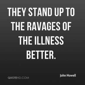 John Howell  - They stand up to the ravages of the illness better.