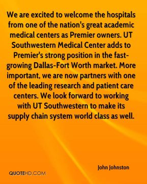 John Johnston  - We are excited to welcome the hospitals from one of the nation's great academic medical centers as Premier owners. UT Southwestern Medical Center adds to Premier's strong position in the fast-growing Dallas-Fort Worth market. More important, we are now partners with one of the leading research and patient care centers. We look forward to working with UT Southwestern to make its supply chain system world class as well.