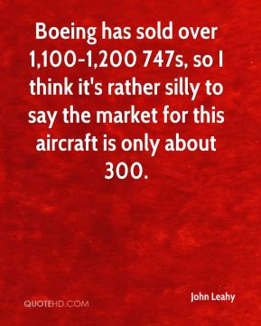 John Leahy  - Boeing has sold over 1,100-1,200 747s, so I think it's rather silly to say the market for this aircraft is only about 300.