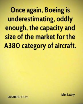 John Leahy  - Once again, Boeing is underestimating, oddly enough, the capacity and size of the market for the A380 category of aircraft.