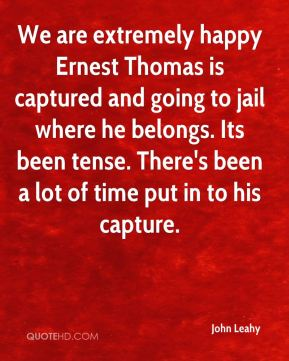 John Leahy  - We are extremely happy Ernest Thomas is captured and going to jail where he belongs. Its been tense. There's been a lot of time put in to his capture.