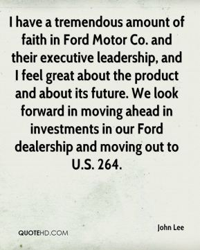 I have a tremendous amount of faith in Ford Motor Co. and their executive leadership, and I feel great about the product and about its future. We look forward in moving ahead in investments in our Ford dealership and moving out to U.S. 264.
