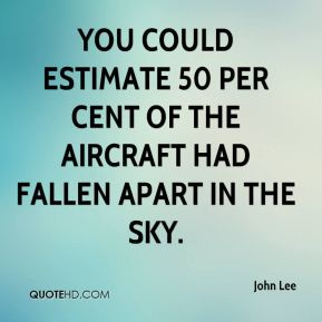 John Lee  - You could estimate 50 per cent of the aircraft had fallen apart in the sky.