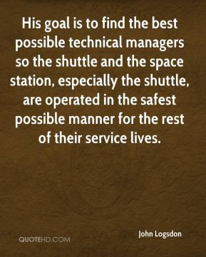 John Logsdon  - His goal is to find the best possible technical managers so the shuttle and the space station, especially the shuttle, are operated in the safest possible manner for the rest of their service lives.