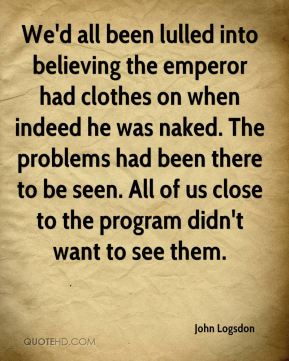 John Logsdon  - We'd all been lulled into believing the emperor had clothes on when indeed he was naked. The problems had been there to be seen. All of us close to the program didn't want to see them.