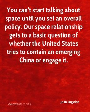 John Logsdon  - You can't start talking about space until you set an overall policy. Our space relationship gets to a basic question of whether the United States tries to contain an emerging China or engage it.