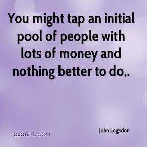 You might tap an initial pool of people with lots of money and nothing better to do.