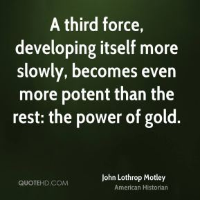 John Lothrop Motley - A third force, developing itself more slowly, becomes even more potent than the rest: the power of gold.