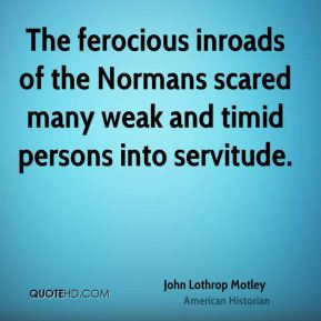 The ferocious inroads of the Normans scared many weak and timid persons into servitude.