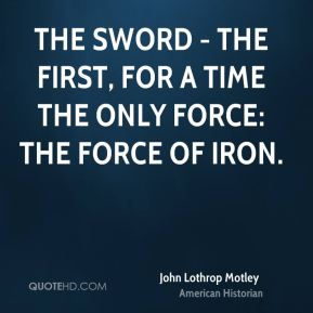 The sword - the first, for a time the only force: the force of iron.