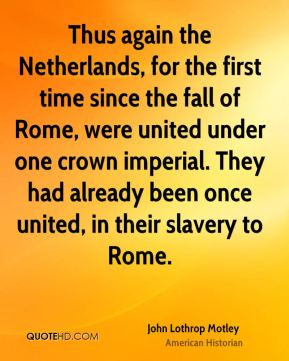 Thus again the Netherlands, for the first time since the fall of Rome, were united under one crown imperial. They had already been once united, in their slavery to Rome.