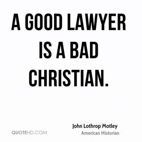 John Lothrop Motley - A good lawyer is a bad Christian.