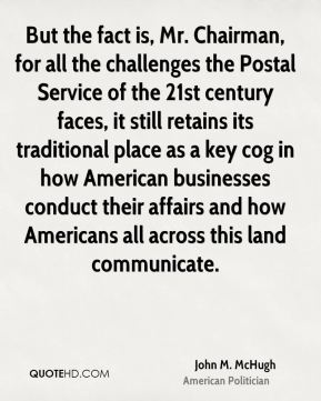 John M. McHugh - But the fact is, Mr. Chairman, for all the challenges the Postal Service of the 21st century faces, it still retains its traditional place as a key cog in how American businesses conduct their affairs and how Americans all across this land communicate.