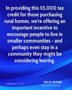 John M. McHugh - In providing this $5,000 tax credit for those purchasing rural homes, we're offering an important incentive to encourage people to live in smaller communities - and perhaps even stay in a community they might be considering leaving.