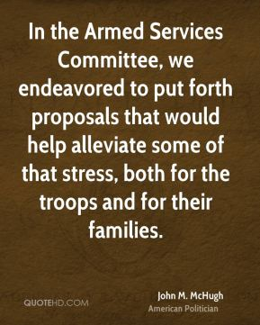 In the Armed Services Committee, we endeavored to put forth proposals that would help alleviate some of that stress, both for the troops and for their families.