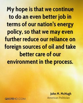 My hope is that we continue to do an even better job in terms of our nation's energy policy, so that we may even further reduce our reliance on foreign sources of oil and take better care of our environment in the process.