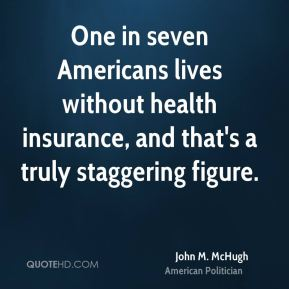John M. McHugh - One in seven Americans lives without health insurance, and that's a truly staggering figure.