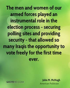 John M. McHugh - The men and women of our armed forces played an instrumental role in the election process - securing polling sites and providing security - that allowed so many Iraqis the opportunity to vote freely for the first time ever.