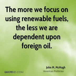 The more we focus on using renewable fuels, the less we are dependent upon foreign oil.