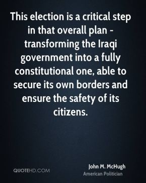 John M. McHugh - This election is a critical step in that overall plan - transforming the Iraqi government into a fully constitutional one, able to secure its own borders and ensure the safety of its citizens.