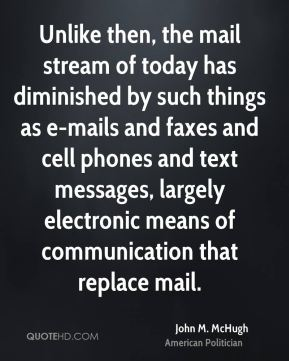 John M. McHugh - Unlike then, the mail stream of today has diminished by such things as e-mails and faxes and cell phones and text messages, largely electronic means of communication that replace mail.