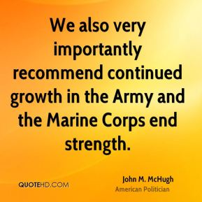We also very importantly recommend continued growth in the Army and the Marine Corps end strength.