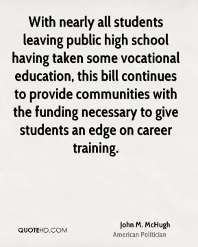 John M. McHugh - With nearly all students leaving public high school having taken some vocational education, this bill continues to provide communities with the funding necessary to give students an edge on career training.