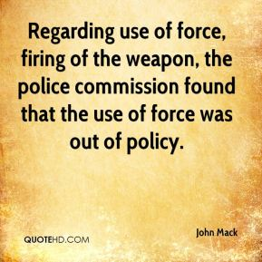John Mack  - Regarding use of force, firing of the weapon, the police commission found that the use of force was out of policy.