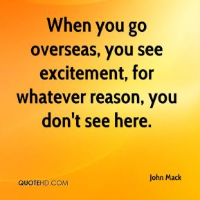 John Mack  - When you go overseas, you see excitement, for whatever reason, you don't see here.